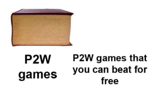 Reddit, True, and Free: P2W  P2W games that  you can beat for  free  games True dat