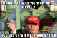 So here we are: REPUBLICANS: WHEN YOU START WITH A  TEA PARTY  MAKE AMERI  YOU END UP WITH THE MAD HATTER So here we are