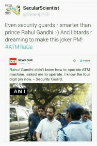 Joker, Memes, and Prince: PA Secular Scientist  Swarup PhD  Even security guards r smarter than  prince Rahul Gandhi And libtards r  dreaming to make this joker PM!  #ATMRaGa  Follow  S NEWS OUR  o Rahul Gandhi didn't know how to operate ATM  machine, asked me to operate. I know the four  digit pin now. Security Guard.  ANN I