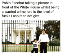 Crime, Pablo Escobar, and White House: Pablo Escobar taking a picture in  front of the White House whilst being  a wanted crime lord is the level of  fucks I aspire to not give meirl