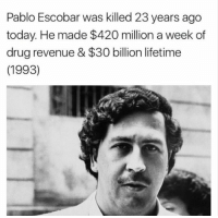 Drugs, Memes, and Pablo Escobar: Pablo Escobar was killed 23 years ago  today. He made $420 million a week of  drug revenue & $30 billion lifetime  (1993) The drug lord Pablo Escobar was killed 23 years ago today.