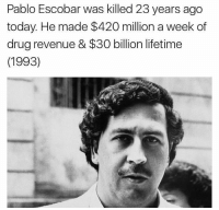 Drugs, Memes, and Pablo Escobar: Pablo Escobar was killed 23 years ago  today. He made $420 million a week of  drug revenue & $30 billion lifetime  (1993) The drug lord PabloEscobar was killed 23 years ago today. WSHH