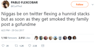 <p>100% Real Shit! (via /r/BlackPeopleTwitter)</p>: PABLO FLEXCOBAR  @CurlThot  Followv  Niggas be on twitter flexing a hunnid stacks  but as soon as they get smoked they family  post a gofundme  4:23 PM- 29 Oct 2017  1,152 Retweets 2,512 Likes <p>100% Real Shit! (via /r/BlackPeopleTwitter)</p>