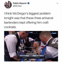 These douchebag bartenders need to be stopped.: Pablo Maurer  @MLSist  I think McGregor's biggest problem  tonight was that these three artisanal  bartenders kept offering him craft  cocktails  MCGREG0  ER  JOHN KAVANAGH  TRAINER  TOMMY MCCORMACK  CUTMAN These douchebag bartenders need to be stopped.