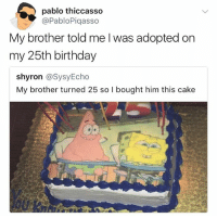thanks brother 🙏🏼🎂: pablo thiccasso  PabloPiqasso  My brother told me l was adopted on  my 25th birthday  shyron @SysyEcho  My brother turned 25 so I bought him this cake thanks brother 🙏🏼🎂