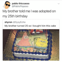 Lmao this show had my ass dying • 👉Follow me @no_chillbruh for more: pablo thiccasso  @PabloPiqasso  My brother told me l was adopted on  my 25th birthday  shyron @SysyEcho  My brother turned 25 so I bought him this cake Lmao this show had my ass dying • 👉Follow me @no_chillbruh for more