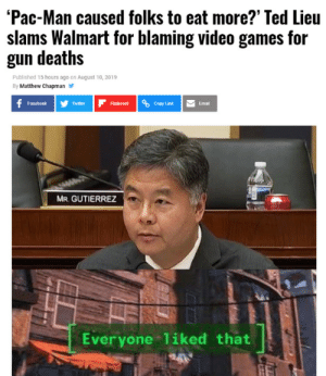 Props to him honestly: 'Pac-Man caused folks to eat more?' Ted Lieu  slams Walmart for blaming video games for  gun deaths  Published 15 hours ago on August 10, 2019  By Matthew Chapman  f Facebook  Twitter  Flipboard  Copy Link  Email  MR. GUTIERREZ  Everyone liked that  24 Props to him honestly