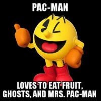 Some more comedy gold from yours truly ;) pacman gamingmemes videogames memes funnymemes: PAC-MAN  LOVESTO EAT FRUIT  GHOSTS, AND MRS. PAC-MAN Some more comedy gold from yours truly ;) pacman gamingmemes videogames memes funnymemes