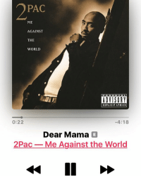 Memes, Mood, and Best: PAC  ME  AGAINST  THE  WORLD  ADVISORY  EXPLICIT LYRICS  0:22  4:18  Dear Mama E  2Pac-Me Against the World  40 One of the best songs of all time... to amazing for words dearmama mood 2pac tupac tupacshakur