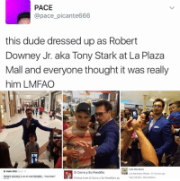 "Memes, Robert Downey Jr., and Robert Downey Jr: PACE  @pace picante666  this dude dressed up as Robert  Downey Jr. aka Tony Stark at La Plaza  Mall and everyone thought it was really  him LMFAO  Luis Martinez  El Valle 956 3 hrs  El Zorro y su Pandilla  Luis Martinez's Photos 57 minutes ago  Robert downey jr en el mall Mcallen ron Man""  View Full Size More Options  Photos from El Zorro y Su Pandilla's pc 😂😂😂lmao - -(rp twitter -(RP pace_picante666 - - - 420 memesdaily Relatable dank MarchMadness HoodJokes Hilarious Comedy HoodHumor ZeroChill Jokes Funny KanyeWest KimKardashian litasf KylieJenner JustinBieber Squad Crazy Omg Accurate Kardashians Epic bieber Weed TagSomeone hiphop trump rap drake"