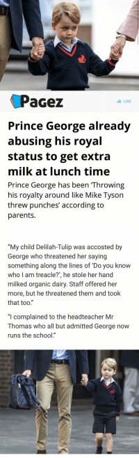 """Mike Tyson, Parents, and Prince: Pacez  LIKE  Prince George already  abusing his royal  Status to get extra  milk at lunch time  Prince George has been Throwing  his royalty around like Mike Tyson  threw punches' according to  parents.   """"My child Delilah-Tulip was accosted by  George who threatened her saying  something along the lines of Do you know  who I am treacle?', he stole her hand  milked organic dairy. Staff offered her  more, but he threatened them and took  that too.""""  """"I complained to the headteacher Mr  Thomas who all but admitted George now  runs the school"""" I shouldn't be laughing this hard https://t.co/oSmBcSg05f"""