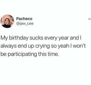 Crying So: Pacheco  @jaw_cee  My birthday sucks every year and  always end up crying so yeah I won't  be participating this time.