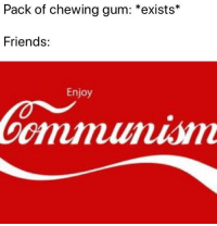 Friends, Chewing Gum, and Share: Pack of chewing gum: *exists*  Friends:  Enjoy Share, comrade