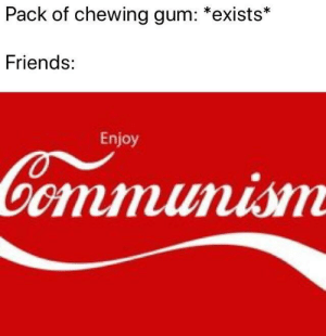 Dank, Friends, and Memes: Pack of chewing gum: *exists*  Friends:  Enjoy Share, comrade by PlusLogic MORE MEMES