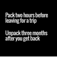 Memes, 🤖, and Trip: Pack two hours before  leaving fora trip  Unpack three months  after youget back