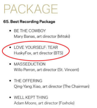 fyeahbangtaned: GRAMMY nomination for Love Yourself:Tear under the Best Recording Package Category. according to wiki: The Grammy Award for Best Recording Package is one of a series of Grammy Awards presented for the visual look of an album. It is presented to the art director of the winning album, not to the performer(s), unless the performer is also the art director. Congratulations to HuskyFox, bighit and Bangtan!!!!!!!: PACKAGE  65. Best Recording Package  BE THE COWBOY  Mary Banas, art director (Mitski)  .  LOVE YOURSELF: TEAR  HuskyFox, art director (BTS)  .  . MASSEDUCTION  Willo Perron, art director (St. Vincent)  THE OFFERING  Qing-Yang Xiao, art director (The Chairman)  WELL KEPT THING  Adam Moore, art director (Foxhole fyeahbangtaned: GRAMMY nomination for Love Yourself:Tear under the Best Recording Package Category. according to wiki: The Grammy Award for Best Recording Package is one of a series of Grammy Awards presented for the visual look of an album. It is presented to the art director of the winning album, not to the performer(s), unless the performer is also the art director. Congratulations to HuskyFox, bighit and Bangtan!!!!!!!