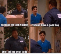 I miss Drake and Josh: Package for Josh Nichols aThanks, Have a good day  Don't tell me what to do I miss Drake and Josh
