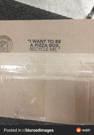 "You'll get there soon: PACKAGING  ER  CERTIFICAT  ""I WANT TO BE  A PIZZA BOX.  RECYCLE ME.""  THIS  SINGLEWALL  EETS ALL CONSTRUCTION  REMEITS OF APPLICABLE  EIGHT CLASSIFICATION  E CRUSH 32  (ECT)  Mt 75 MCHES  65 us  LOSAN  OSS  ELT  O reddit  Posted in r/blursedimages You'll get there soon"