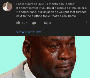 Soon..., Heart, and Home: PackedupPacis 420 1 month ago (edited)  It doesnt matter if you build a simple dirt house or a  2 floored base, cuz as soon as you put that furnace  next to the crafting table, that's a real home  E 8  607  VIEW 8 REPLIES Home is where the heart is via /r/wholesomememes https://ift.tt/2IiwVwF