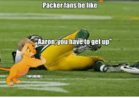 "Green Bay Packers Fans Be Like...: Packer fans be like  Aaron you havetoget up""  CONFLMEMEZ Green Bay Packers Fans Be Like..."