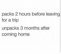 Funny, Coming Home, and Trip: packs 2 hours before leaving  for a trip  unpacks 3 months after  coming home