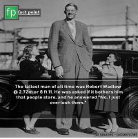 "Memes, Time, and 🤖: pact point  The tallest man of all time was Robert Wadlow  @ 2.72m or 8 ft 11. He was asked if it bothers him  that people stare, and he answered ""No, I just  overlook them.""  for sources factpoint.net"
