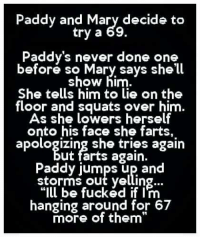 "jumping up: Paddy and Mary decide to  try a 69.  Paddy's never done one  before so Mary says she'll  show him  She tells him to lie on the  floor and squats over him.  As she lowers herself  onto his face she farts,  apologizing she tries again  ut farts again.  Paddy jumps up and  storms out yelling...  ""Ill be fucked if I'm  hanging around for 67  more of them"""