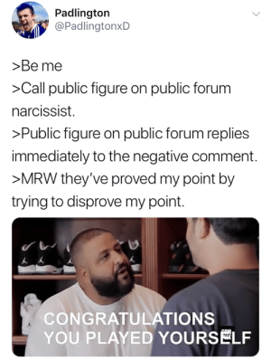 Be Like, Congratulations You Played Yourself, and Mrw: Padlington  @PadlingtonxD  >Be me  >Call public figure on public forum  narcissist.  >Public figure on public forum replies  immediately to the negative comment.  >MRW they've proved my point by  trying to disprove my point.  CONGRATULATIONS  YOU PLAYED YOURSELF It really do be like that.