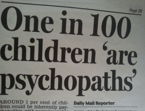 Cent: Page 25  One in 100  children 'are  psychopaths  AROUND 1 per cent of chil- Daily Mail Reporter  ren could be inherently psy-
