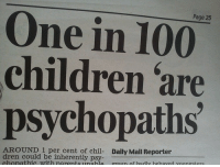 dren: Page 25  One in 100  children are  psychopaths  AROUND.1 per cent of chil- Daily Mail Reporter  dren could be inherently psy-  chonathie with narentsunahie  groun of hadly hehaved voungsters