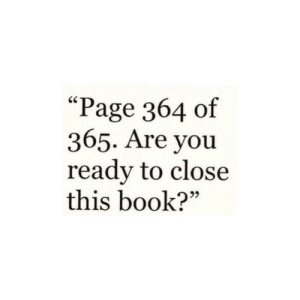 """are you ready: """"Page 364 of  365. Are you  ready to close  this book?"""""""