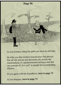 """Journey, Old Man, and Free: Page 56  As you journey along the path you meet an old man  He tells you that modern neuroscience has proved  that all our actions and decisions are merely the  machinations of a predetermined universe and that  our concept of free will"""" is naught but a comforting  illusion.  If you agree with his hypothesis, turn to page 72  If you disagree, turn to page 72"""