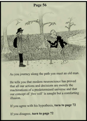 Journey, Old Man, and Free: Page 56  As you journey along the path you meet an old man.  He tells you that modern neuroscience has proved  that all our actions and decisions are merely the  machinations of a predetermined universe and that  our concept of free will' is naught but a comforting  illusion.  If you agree with his hypothesis, turn to page 7  If you disagree, turn to page 72 Free will