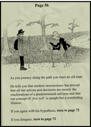 """Journey, Old Man, and Tumblr: Page 56  As you journey along the path you meet an old man  He tells you that modern neuroscience has proved  that all our actions and decisions are merely the  machinations of a predetermined universe and that  our concept of free will' is naught but a comforting  illusion.  If you agree with his hypothesis, turn to page 72  If you disagree, turn to page 72 rage-comics-base:  """"Choose"""" your own adventure"""