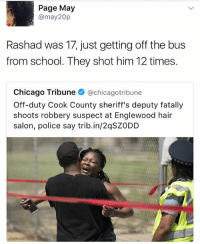 Chicago, Memes, and News: Page May  @may 20p  Rashad was 17, just getting off the bus  from school. They shot him 12 times.  Chicago Tribune  achicagotribune  Off-duty Cook County sheriff's deputy fatally  shoots robbery suspect at Englewood hair  salon, police say trib.in/2qSZ0DD Link to the article http:-www.chicagotribune.com-news-local-breaking-ct-off-duty-sheriff-s-deputy-shooting-englewood-armed-robbery-20170517-story.html (if anyone wants it please DM me)