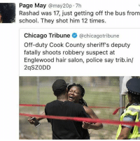 "Abc, Black Lives Matter, and Chicago: Page May  may20p.7h  Rashad was 17, just getting off the bus from  school. They shot him 12 times.  Chicago Tribune  @chicago tribune  Off-duty Cook County sheriff's deputy  fatally shoots robbery suspect at  Englewood hair salon, police say trib.in/  2qSZ ODD 💔Rest in Peace Rashad 🙏🏿 justice will be pursued til served BLACKLIVESMATTER A 17-year-old boy was shot and killed by an off-duty sheriff's deputy in Cook County, Illinois, on Wednesday afternoon, reported the Chicago Tribune. Rashad Wells was suspected of a robbery in a beauty salon on Harvard Avenue when an unidentified officer unloaded her weapon. Wells was pronounced dead on the scene, according to the medical examiner's office. On Wednesday, two men reportedly entered Marquita's Hair Salon in the afternoon and demanded property from the people inside, reported ABC 7 Chicago. The female off-duty deputy pulled out her weapon and shot one of the suspected robbers while the other fled the scene, said Cara Smith, chief policy officer for the sheriff's office. Wells's mother could not believe the news, as she assumed her son was at school during the time of the robbery. ""My baby was coming from school. I know he was. I dropped him off this morning. To go to school,"" said Well's mother — who did not reveal her name — to reporters."