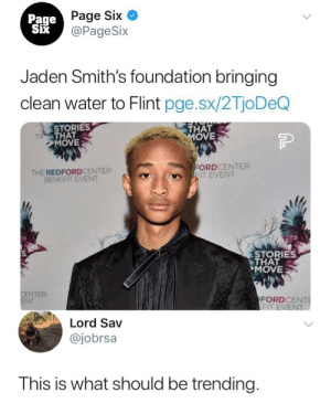 Dank, God, and Memes: Page Six  @PageSix  Page  Jaden Smith's foundation bringing  clean water to Flint pge.sx/2TjoDeQ  STORIES  THAT  MOVE  THAT  OVE  THE REDFORDCENTER  BENEFIT EVENT  ORDCENTER  IT EVENT  STORIES  THAT  MOVE  NTER  NT  FORDCE  Lord Sav  @jobrsa  This is what should be trending God Bless by BigBabyCheeks MORE MEMES