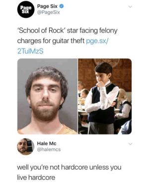 School, Guitar, and Live: Page Six  @PageSix  Page  Six  IX  School of Rock' star facing felony  charges for guitar theft pge.sx/  2TulMzS  Hale Mo  @halemcs  well you're not hardcore unless you  live hardcore But the legend of the rent was way hardcore