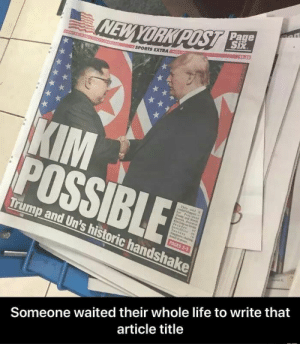 Life, Sports, and Trump: Page  SPORTS EXTRA  Trump and Un's h  istoric handshake  Someone waited their whole life to write that  article title Been waiting for 70 years for this moment.
