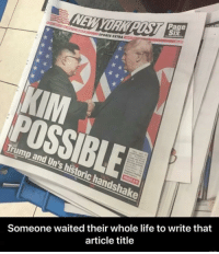 "Dank, Life, and Meme: Page  YORK  SPORTS EXTRA  POSSIBLE  Trump and Un's historic handshake  Someone waited their whole life to write that  article title <p>Worth the wait via /r/dank_meme <a href=""https://ift.tt/2Mr55yT"">https://ift.tt/2Mr55yT</a></p>"
