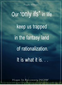 "Life, Memes, and Hope: Pages of Hope  Our ""only ifs"" in life  keep us trapped  in the fantasy land  of rationalization.  It is what it is  Hope In Recovery NO ♥ #realtalk"