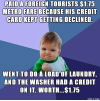 Funny, Laundry, and Credit Cards: PAID A FOREIGN TOURISTS $1.75  METRO FARE BECAUSE HIS CREDIT  CARD KEPT GETTING DECLINED.  WENT TO DO A LOAD OF LAUNDRY.  AND THE WASHER HAD A CREDIT  ON IT, WORTH...$1.15  made on imgur Talk about some instant karma... this happened to me tonight!