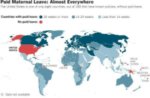 Click, Tumblr, and Blog: Paid Maternal Leave: Almost Everywhere  The United States is one of only eight countries, out of 188 that have known policies, without paid leave.  Countries with paid leave: ● 26 weeks or more  . 14-25 weeks  . Less than 14 weeks  No paid leave:  UNITED  STATES  PAPUA  NEW  AU GUINEA  SURINAME  LIBERIA  NAURU  WESTERN  SAMOA  TONGA  Data not available land-of-maps:  Paid maternity leave by country [650x427]CLICK HERE FOR MORE MAPS!