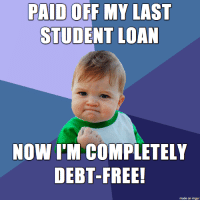 Free, Imgur, and Student: PAID OFF MY LAST  STUDENT LOAN  NOW I'M COMPLETELY  DEBT-FREE!  made on imgur I did it!
