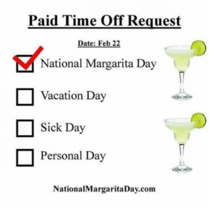 25 Margarita Memes & Tequila Quotes To Help You Celebrate National Margarita Day: Paid Time Off Request  Date: Feb 22  National Margarita Day  Vacation Day  Sick Day  □ Personal Day  NationalMargaritaDay.com 25 Margarita Memes & Tequila Quotes To Help You Celebrate National Margarita Day