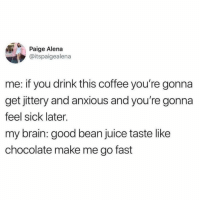 Juice, Memes, and Brain: Paige Alena  @itspaigealena  me: if you drink this coffee you're gonna  get jittery and anxious and you're gonn:a  feel sick later.  my brain: good bean juice taste like  chocolate make me go fast Every damn morning.