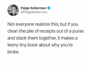 It's a real tear-jerker.   (via Twitter.com/PaigeKellerman): Paige Kellerman  @PaigeKellerman  Not everyone realizes this, but if you  clean the pile of receipts out of a purse  and stack them together, it makes a  teeny tiny book about why you're  broke. It's a real tear-jerker.   (via Twitter.com/PaigeKellerman)