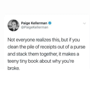 Me irl: Paige Kellerman  @PaigeKellerman  Not everyone realizes this, but if you  clean the pile of receipts out of a purse  and stack them together, it makes a  teeny tiny book about why you're  broke. Me irl