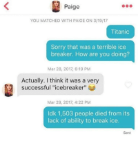 "So I just searched up Titanic on this sub and 500 other people have already used the same joke: Paige  YOU MATCHED WITH PAIGE ON 3/19/17  Titanic  Sorry that was a terrible ice  breaker. How are you doing?  Mar 28, 2017, 6:19 PM  Actually. I think it was a very  successful ""icebreaker""  Mar 29, 2017, 4:22 PM  Idk 1,503 people died from its  lack of ability to break ice.  Sent So I just searched up Titanic on this sub and 500 other people have already used the same joke"