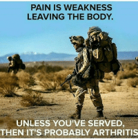 Bodies , Memes, and Arthritis: PAIN IS WEAKNESS  LEAVING THE BODY.  UNLESS YOUVE SERVED  THEN IT'S PROBABLY ARTHRITIS Who knows? Truth RedWhiteBlue StillBetterThanYou GYSOT USAUSAUSA BAM247 Totalbadassness Yessir Merica Rah